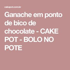 Ganache em ponto de bico de chocolate - CAKE POT - BOLO NO POTE