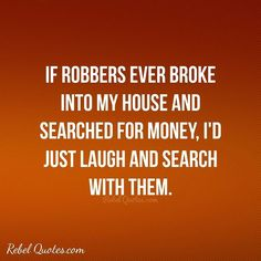 If robbers ever broke into my house and search for money I'd just laugh and search with them. Rebel Quotes, My Life Quotes, Work Quotes, Circus Quotes, Sarcasm Quotes, Need Motivation, Money Quotes, Quote Of The Day, I Laughed