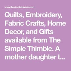 Quilts, Embroidery, Fabric Crafts, Home Decor, and Gifts available from The Simple Thimble. A mother daughter team having fun creating everyday and heirloom quality pieces. Quilting, sewing, and knitting are our favorite! We use quality materials to bring our creations to life.
