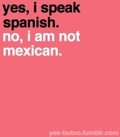 Or puertorican. Or costarican. or spanish. or colombian. or venezuelen. aka all the ethnicities people try to think i am....