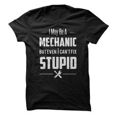 Mechanic cannot fix stupid. Check this shirt now: http://www.sunfrogshirts.com/Mechanic-cant-fix-stupid--2.html?53507