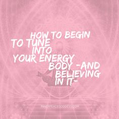 How to begin to tune into your energy body (and believing in it)