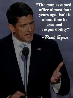 """The man assumed office almost four years ago. Isn't it time he assumed responsibility?"" -- Paul Ryan ~~~~Love Paul Ryan - Just think, he could have been our Vice President. What a massive mistake those who voted and those who DID NOT VOTE made in ~~~~ Smart People, We The People, Raised Right, Paul Ryan, Before Us, God Bless America, Obama, No Response, Presidents"
