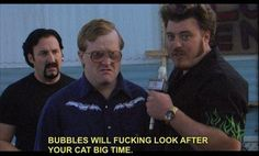 Trailer Park Boys. Ricky: Bubbles will fucking look after your cat big time.