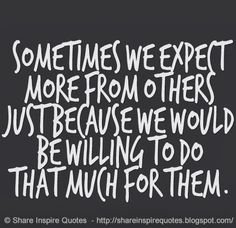 Sometimes we expect more from others just because we would be willing to do that much for them.  #Life #lifelessons #lifeadvice #lifequotes #quotesonlife #lifequotesandsayings #sometimes #expect #more #others #willing #shareinspirequotes #share #inspire #quotes