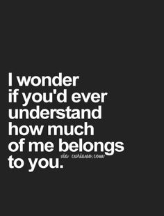 I wonder if you'd ever understand how much of me belongs to you