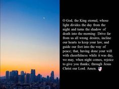 O God, the King eternal, whose light divides the day from the night and turns the shadow of death into the morning: Drive far from us all wrong desires, incline our hearts to keep your law, and guide our feet into the way of peace; that, having done your will with cheerfulness while it was day, we may, when night comes, rejoice to give you thanks; through Jesus Christ our Lord. Amen. ~ The Book of Common Prayer