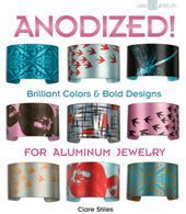 Anodized: Brilliant Colors and Bold Designs for Aluminum Jewelry: Anodized: Brilliant Colors and Bold Designs for Aluminum Jewelry