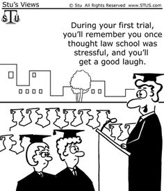 """During your first trial, you'll remember you once thought law school was stressful, and you'll get a good laugh."""