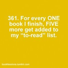 "For every one book I finish, five more get added to my ""to-read"" list. #book #confessions #quote"