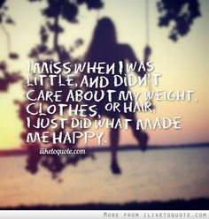 I miss when I was little, and didn't care about my weight, clothes, or hair, I just did what made me happy. #life #quotes #lifequotes