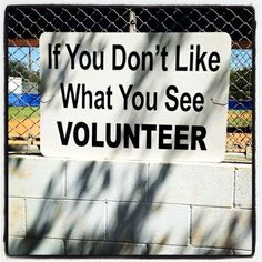 VOLUNTEER - YES quit bitching about what you don't like, and do something about it. To many people just like to sit back and point out the bad, instead of  acknowledging that something needs to be done, AND DOING SOMETHING!