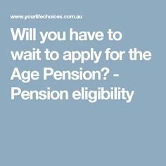 Will you have to wait to apply for the Age Pension? - Pension eligibility