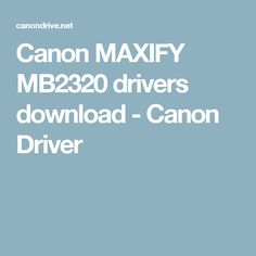 Canon MAXIFY MB2320 drivers download - Canon Driver