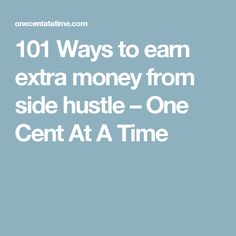101 Ways to earn extra money from side hustle – One Cent At A Time