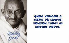 Quem venceu o medo da morte venceu todos os outros medos. Mahatma Gandhi