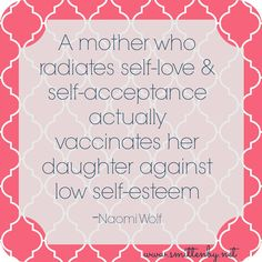A mother who radiates self-love & self-acceptance actually vaccinates her daughter against low self-esteem -Naomi Wolf