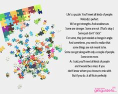 """Life's a puzzle. You'll meet all kinds of people. Nobody's perfect. We've got strengths. And weaknesses. Some are stronger. Some are not. (That's okay.) Some just don't """"click."""" For some, they just needed a change in angle. And sometimes, you need to realize that some things are not meant to be. Some can get along with only a couple of people. Some even more...."""