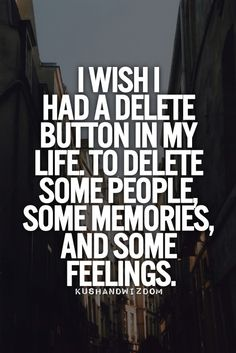 """""""I wish I had a delete button in my life. To delete some people, some memories, and some feelings."""""""
