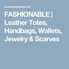 FASHIONABLE | Leather Totes, Handbags, Wallets, Jewelry & Scarves