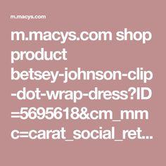 m.macys.com shop product betsey-johnson-clip-dot-wrap-dress?ID=5695618&cm_mmc=carat_social_ret-_-facebook-_-apr1_promo_fb_ig_ret_dpa_roas_u8030001_11707-_-02042018_08042018&dclid=CNLRoMr5vdoCFUXewAodL6MHYQ