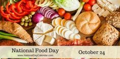 "National Food Day - October 24  Food Day aims to help people is to ""Eat Real,"" which is defined by them as ""cutting back on sugar drinks, overly salted packaged foods and fatty, factory-farmed meats"