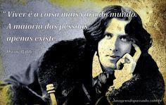 """""""Viver é a coisa mais rara do mundo. A maioria das pessoas apenas existe.""""  Oscar Wilde"""
