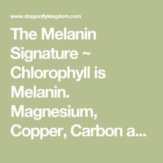 The Melanin Signature ~ Chlorophyll is Melanin. Magnesium, Copper, Carbon and All Elements contain Melanin Properties.