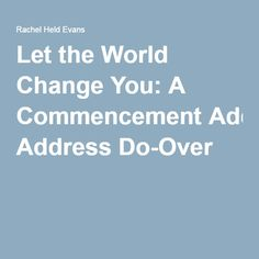 Let the World Change You: A Commencement Address Do-Over
