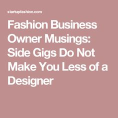 Fashion Business Owner Musings: Side Gigs Do Not Make You Less of a Designer