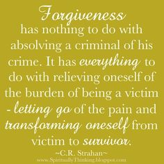 """""""Forgiveness has nothing to do with absolving a criminal of his crime. It has everything to do with relieving oneself of the burden of being a victim. Letting go of the pain and transforming oneself from a victim to a survivor. Great Quotes, Quotes To Live By, Me Quotes, Inspirational Quotes, Meaningful Quotes, Famous Quotes, Motivational Quotes, Affirmations, Forgiveness Quotes"""
