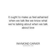 """Raymond Carver - """"It ought to make us feel ashamed when we talk like we know what we're talking about..."""". love"""