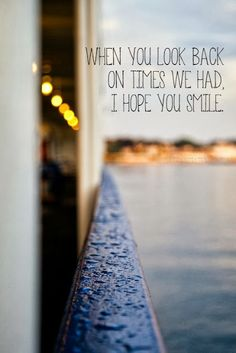 When you look back on times we had I hope you smile | Inspirational Quotes