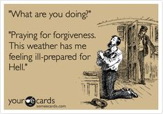 'What are you doing?' 'Praying for forgiveness. This weather has me feeling ill-prepared for Hell.'