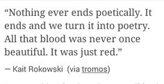Nothing ever ends poetically.  It ends and we turn it into poetry.  All that blood was never once beautiful.  It was just red.