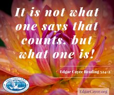 It is not what one says that counts, but what one is! Edgar Cayce Reading 524-2