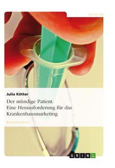 Der mündige Patient. Eine Herausforderung für das Krankenhausmarketing GRIN: http://grin.to/bkBtR Amazon: http://grin.to/iXnT8