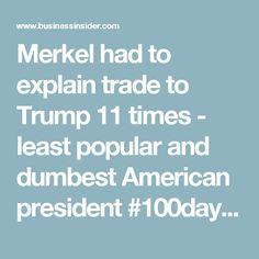 Merkel had to explain trade to Trump 11 times - least popular and dumbest American president #100days #Resist #tRumptRash #TrumpTrainWreck