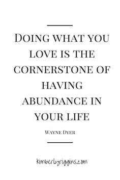 """""""Doing what you love is the cornerstone of having abundance in your life."""" -Wayne Dyer"""