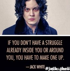 """If you don't have a struggle already inside you or around you, you have to make one up."" - Jack White"