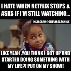 I hate when Netflix stops and asks if I'm still watching...Like yeah, you think I got up and started doing something with my life?! Put on my show!