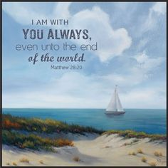 Thank you, Lord! Matthew 28:20. I am with you ALWAYS...even unto the end of the world.