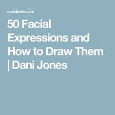 50 Facial Expressions and How to Draw Them | Dani Jones