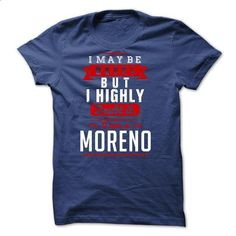 MORENO - I May Be Wrong But I highly i am MORENO one - #tshirt with sayings #tshirt serigraphy. ORDER NOW => https://www.sunfrog.com/LifeStyle/MORENO--I-May-Be-Wrong-But-I-highly-i-am-MORENO-one.html?68278