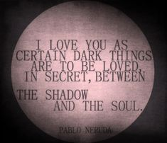"""""""I love you as certain dark things are to be loved... in secret, between the shadow and the soul."""" - Neruda"""