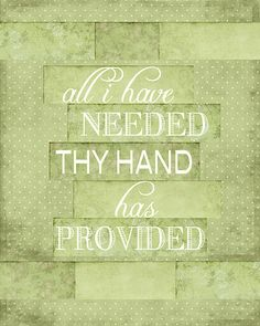 All I have needed Thy hand hath provided.....GREAT is Thy faithfulness.