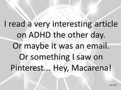 I read a very interesting article on ADHD the other day. Or maybe it was an email. Or something I saw on Pinterest... Hey, Macarena!