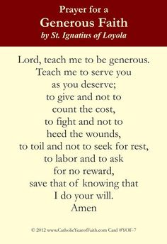 PRAYER FOR A GENEROUS FAITH for the YEAR OF MERCY- St Ignatius Loyola #pinterest #yearofmercy  Lord, teach me to be generous. Teach me to serve You as You deserve; to give and not to count the cost, to fight and not to heed the wounds, to toil and not to seek for rest, to labour and not to ask for reward, save that of knowing that I do Your will. Amen  ..........| Awestruck Catholic Social Network
