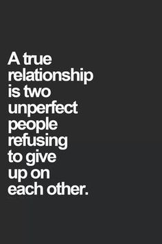 "Love Quotes To Remind You To Stay Together — Even When Times Get Really, Really Tough ""A true relationship is two unperfect people refusing to give up on each other.""""A true relationship is two unperfect people refusing to give up on each other. Love Quotes For Her, Best Love Quotes, Quotes For Him, Be Yourself Quotes, Quotes To Live By, Awesome Quotes, Quotes About Being Perfect, Quotes About Weakness, Quotes About Flaws"