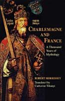 Charlemagne and France: A Thousand Years of Mythology by Robert Morrissey / Translated by Catherine Tihanyi